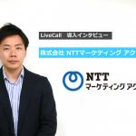 「ビデオ通話の安定性と利便性に優れ、コンタクトセンターに対応する機能も備わっているLiveCallは理想的」NTTマーケティングアクト 井上様